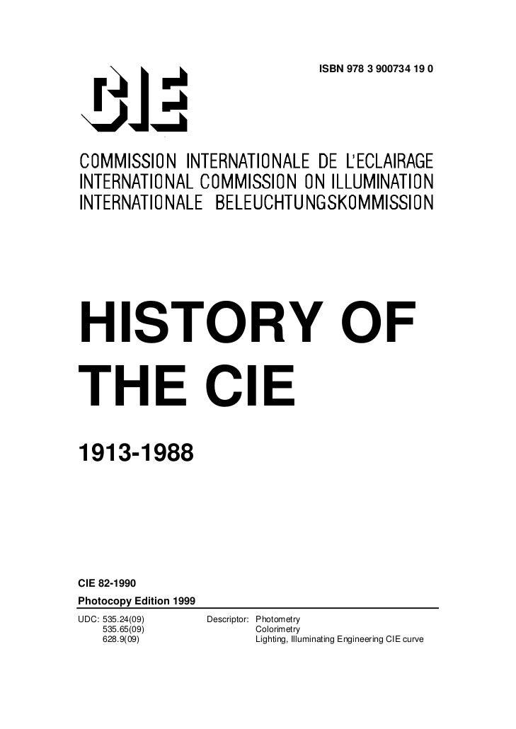 ISBN 978 3 900734 19 0HISTORY OFTHE CIE1913-1988CIE 82-1990Photocopy Edition 1999UDC: 535.24(09)          Descriptor: Phot...