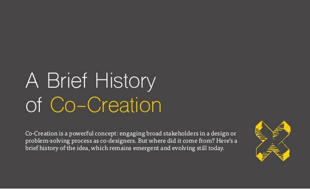 A Brief History of Co-Creation Co-Creation is a powerful concept: engaging broad stakeholders in a design or problem-solvi...