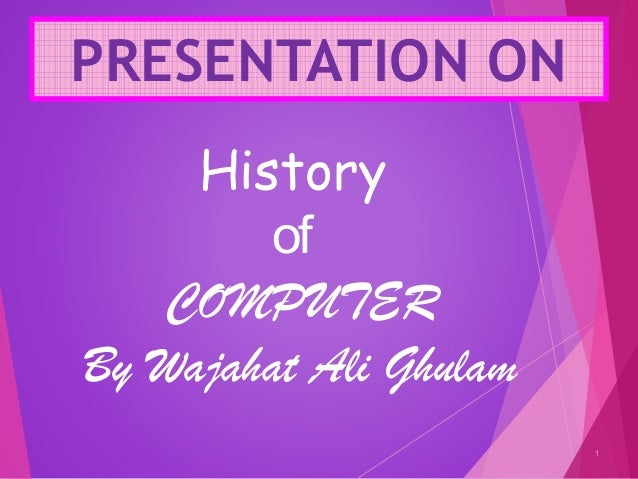 PRESENTATION ON 1 History of COMPUTER By Wajahat Ali Ghulam