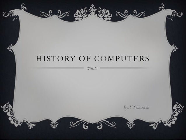 HISTORY OF COMPUTERS               By:Y.Shashvut