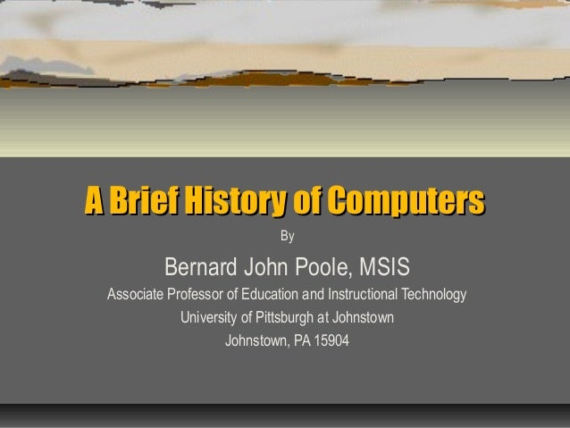 A Brief History of ComputersA Brief History of Computers By Bernard John Poole, MSIS Associate Professor of Education and ...