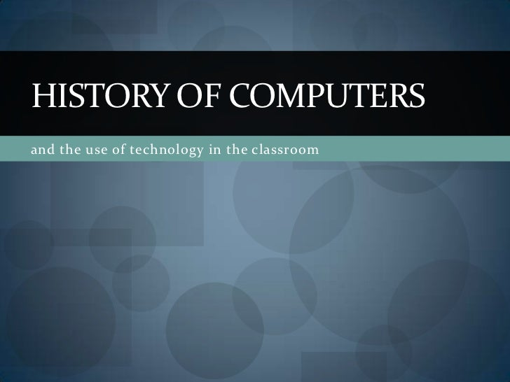 HISTORY OF COMPUTERSand the use of technology in the classroom