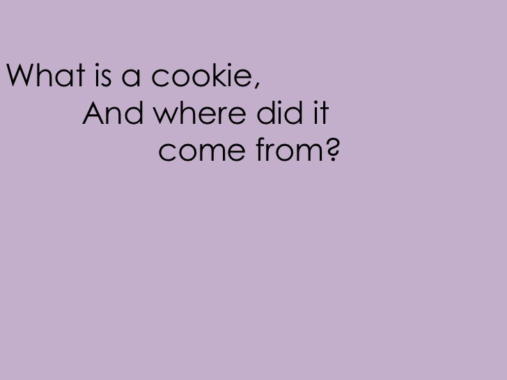 What is a cookie,    And where did it          come from?