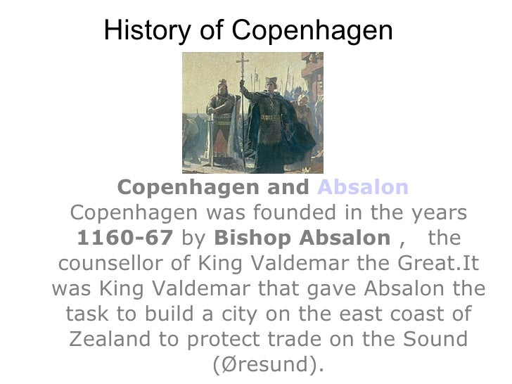 History of Copenhagen <ul><ul><li>Copenhagen and  Absalon Copenhagen was founded in the years  1160-67  by  Bishop Absalon...