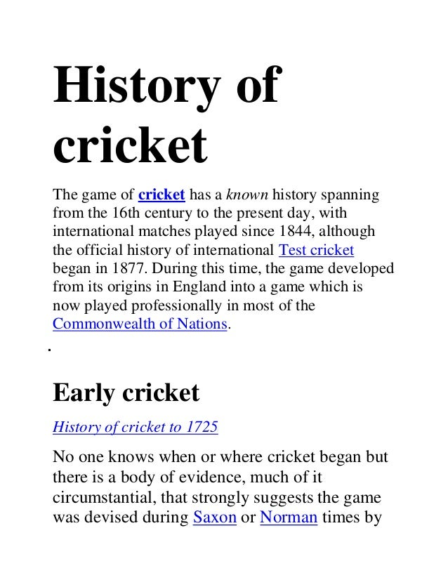 History ofcricketThe game of cricket has a known history spanningfrom the 16th century to the present day, withinternation...