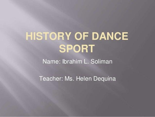 HISTORY OF DANCE SPORT Name: Ibrahim L. Soliman Teacher: Ms. Helen Dequina