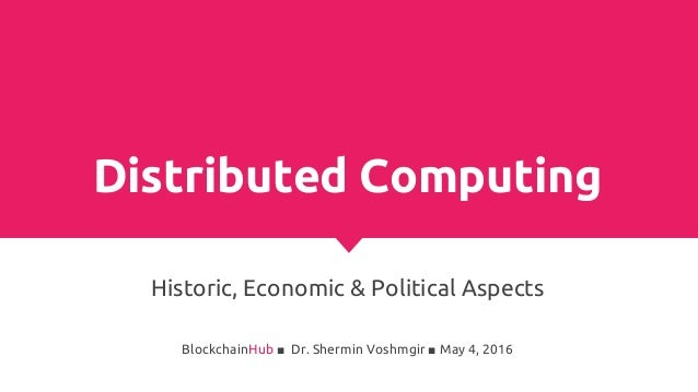 Distributed Computing Historic, Economic & Political Aspects BlockchainHub ■ Dr. Shermin Voshmgir ■ May 4, 2016
