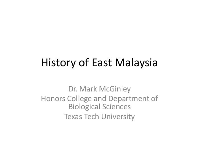 History of East Malaysia Dr. Mark McGinley Honors College and Department of Biological Sciences Texas Tech University