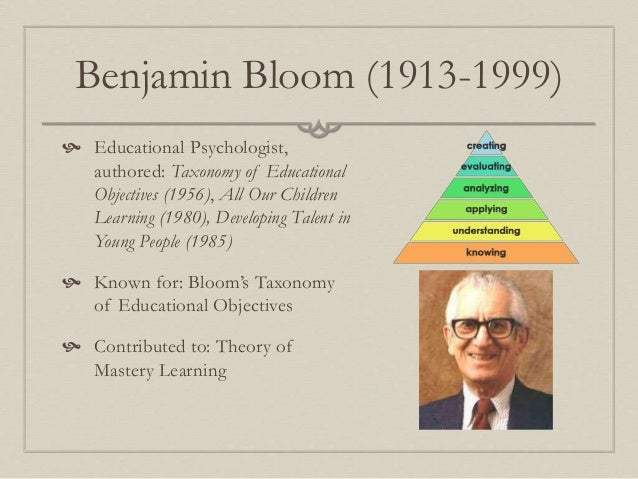 theorist benjamin bloom The classification system came to be called bloom's taxonomy, after benjamin bloom, one of the editors of the volume, and has had significant and lasting it specifies the four types of knowledge that might be addressed by a learning activity: factual (terminology and discrete facts) conceptual (categories, theories,.