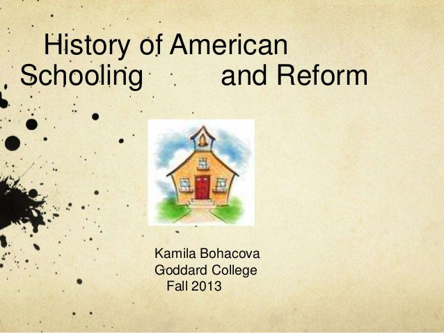 History of American Schooling and Reform Kamila Bohacova Goddard College Fall 2013