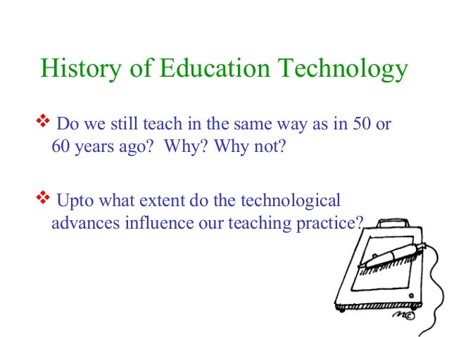 History of Education Technology Do we still teach in the same way as in 50 or60 years ago? Why? Why not? Upto what exten...