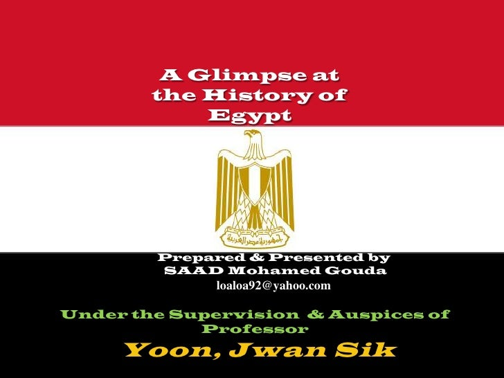 A Glimpse at        the History of            Egypt        Prepared & Presented by        SAAD Mohamed Gouda              ...