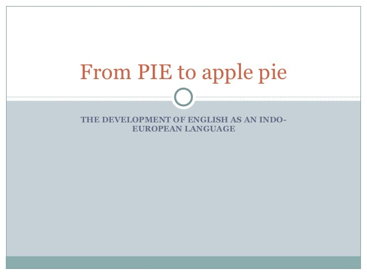 THE DEVELOPMENT OF ENGLISH AS AN INDO-EUROPEAN LANGUAGE From PIE to apple pie