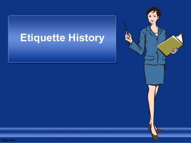 history of etiquette The history of etiquette and the contributions made by: emily and peggy post, baldrige, eleazor moody, ptahhotep, george washington and eleanor roosevelt etiquette is a code of behavior that delineates expectations for social behavior according to contemporary conventional norms within a society, social class, or group.