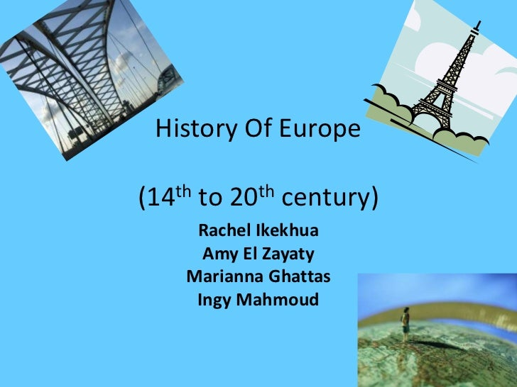 History Of Europe(14th to 20th century)     Rachel Ikekhua      Amy El Zayaty    Marianna Ghattas     Ingy Mahmoud