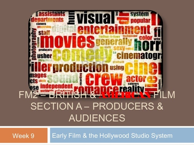 FM2 – BRITISH & AMERICAN FILM SECTION A – PRODUCERS & AUDIENCES Week 9  Early Film & the Hollywood Studio System