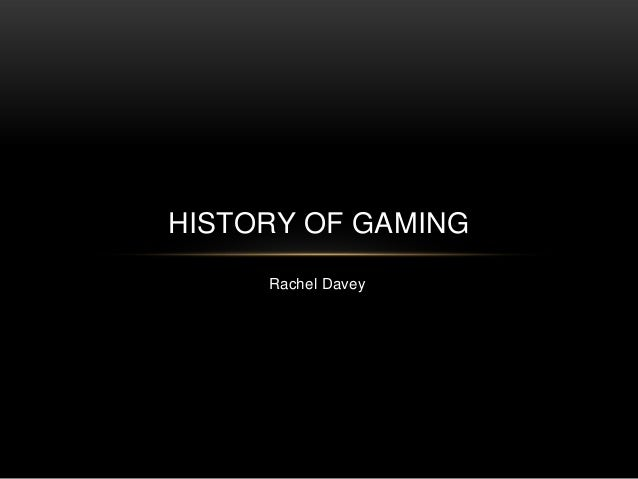 HISTORY OF GAMING     Rachel Davey