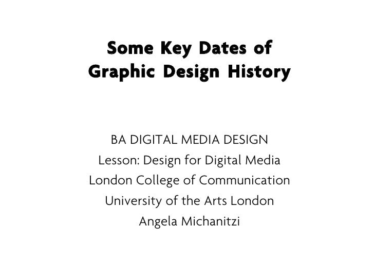 Some Key Dates ofGraphic Design History   BA DIGITAL MEDIA DESIGN Lesson: Design for Digital MediaLondon College of Commun...