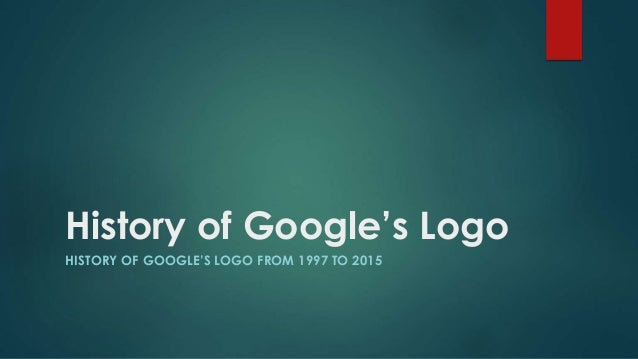 History of Google's Logo HISTORY OF GOOGLE'S LOGO FROM 1997 TO 2015