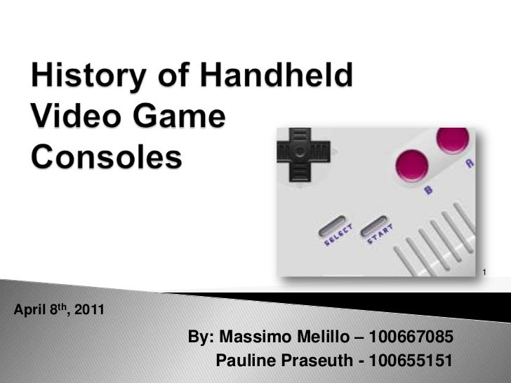 History of Handheld Video Game Consoles <br />1<br />April 8th, 2011<br />By: Massimo Melillo – 100667085<br />Pauline Pra...