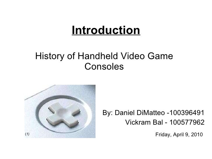 History of Handheld Video Game Consoles By: Daniel DiMatteo -100396491 Vickram Bal - 100577962 Introduction Friday, April ...