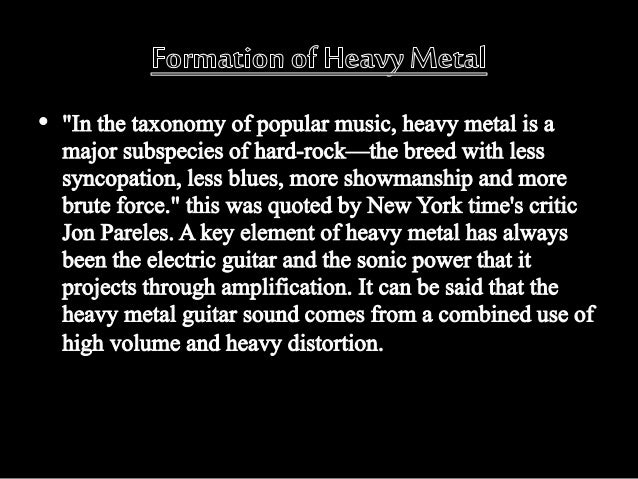 history of heavy metal essay Essay on heavy metal music -- its history, meaning, and cultural impact heavy metal originally written 20 april 1989, for a critical approaches to popular culture class in 1980, the authoritative rolling stone history of rock & roll declared that the genre of heavy metal was dead 1 a loud, insistent, abrasive form of music that had.