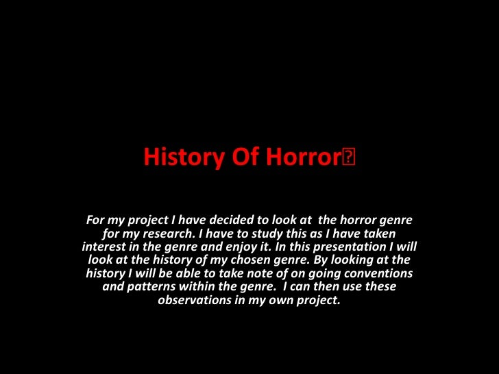 History Of Horror For my project I have decided to look at the horror genre    for my research. I have to study this as I...