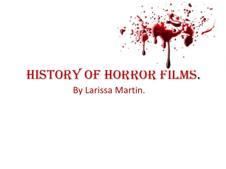 History of horror films.<br />By Larissa Martin.<br />