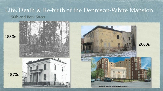 Life, Death & Re-birth of the Dennison-White Mansion 1850s 1870s 2000s 156th and Beck Street