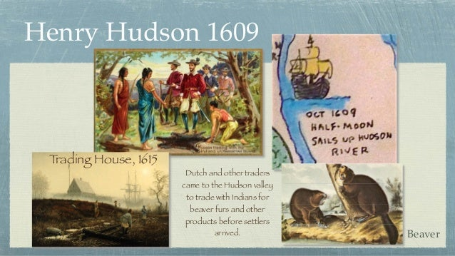 Henry Hudson 1609 Trading House, 1615 Dutch and other traders came to the Hudson valley to trade with Indians for beaver f...