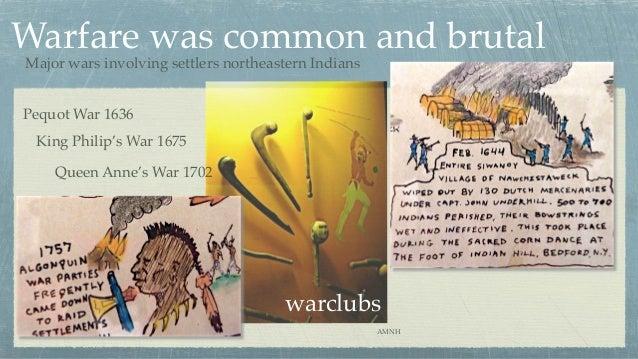 Warfare was common and brutal warclubs AMNH Pequot War 1636 Queen Anne's War 1702 King Philip's War 1675 Major wars involv...