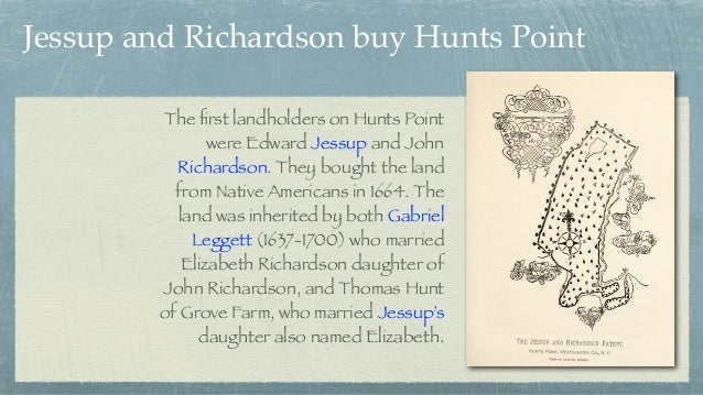 The first landholders on Hunts Point were Edward Jessup and John Richardson. They bought the land from Native Americans in ...