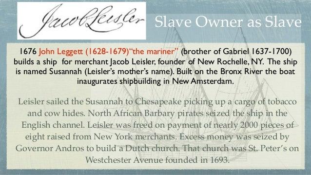 "1676 John Leggett (1628-1679)""the mariner"" (brother of Gabriel 1637-1700) builds a ship for merchant Jacob Leisler, founde..."