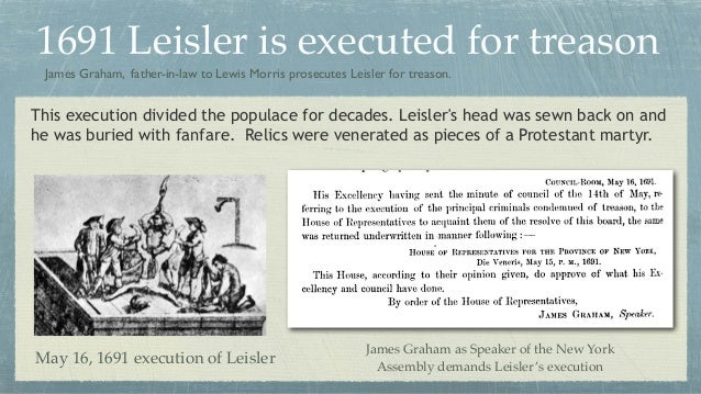 1691 Leisler is executed for treason May 16, 1691 execution of Leisler James Graham, father-in-law to Lewis Morris prosecu...