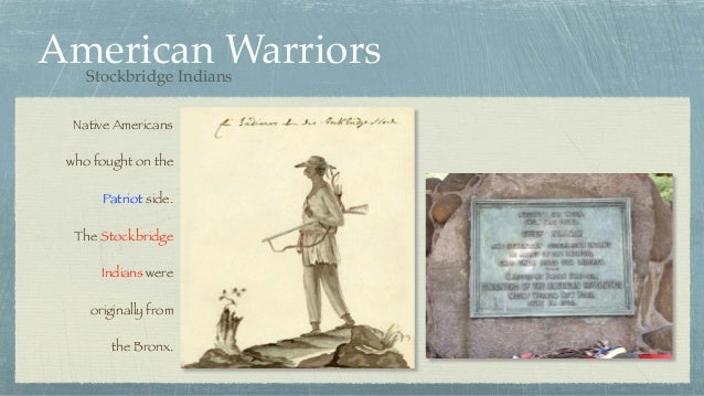 American Warriors Native Americans who fought on the Patriot side. The Stockbridge Indians were originally from the Bronx....