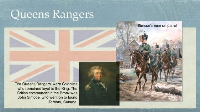 Queens Rangers The Queens Rangers. were Colonists who remained loyal to the King. The British commander in the Bronx was J...