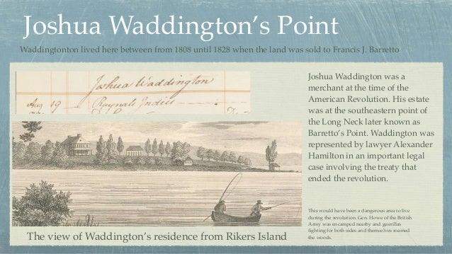 Joshua Waddington's Point The view of Waddington's residence from Rikers Island Joshua Waddington was a merchant at the ti...