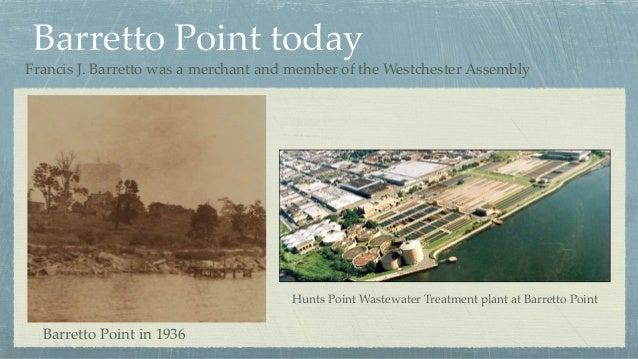 Barretto Point today Barretto Point in 1936 Hunts Point Wastewater Treatment plant at Barretto Point Francis J. Barretto w...