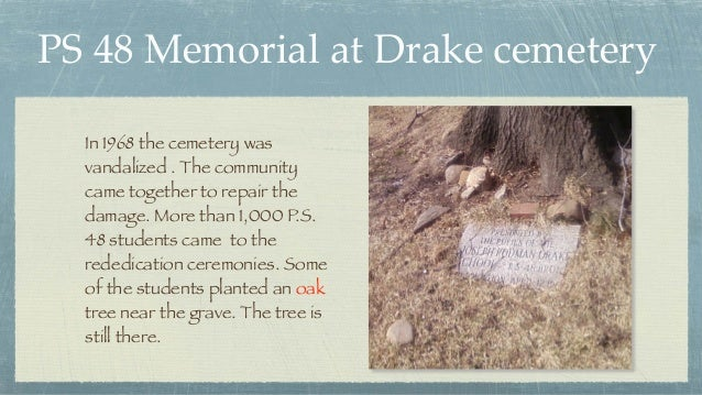 PS 48 Memorial at Drake cemetery In 1968 the cemetery was vandalized . The community came together to repair the damage. M...