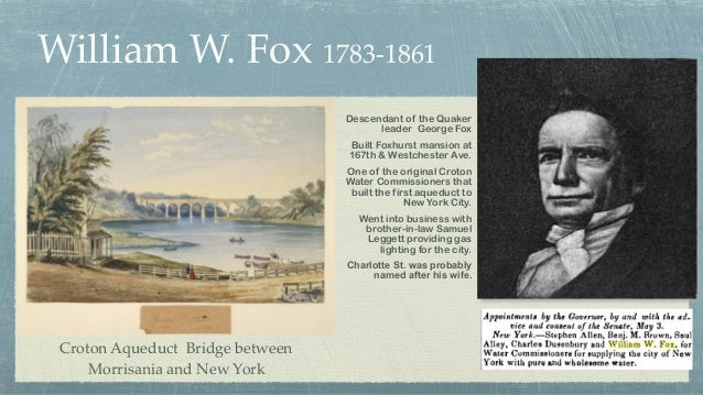 William W. Fox 1783-1861 Descendant of the Quaker leader George Fox Built Foxhurst mansion at 167th & Westchester Ave. One...