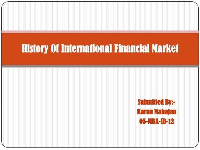 Submitted By:- Karun Mahajan 05-MBA-IB-12 History Of International Financial Market