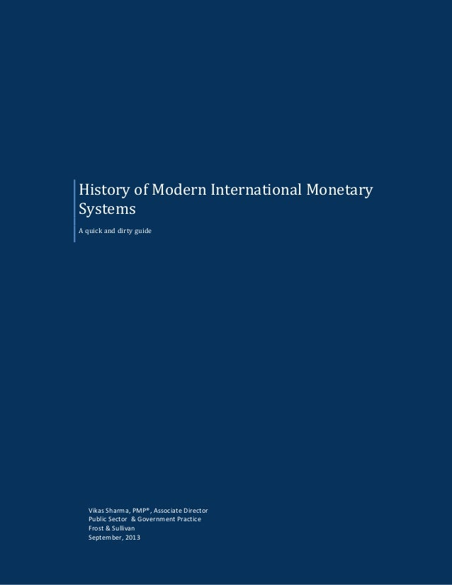 History of Modern International Monetary Systems A quick and dirty guide Vikas Sharma, PMP®, Associate Director Public Sec...