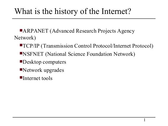 What is the history of the Internet?  ARPANET    (Advanced Research Projects AgencyNetwork) TCP/IP (Transmission Control...
