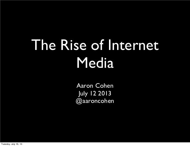 The Rise of Internet Media Aaron Cohen July 12 2013 @aaroncohen Tuesday, July 16, 13