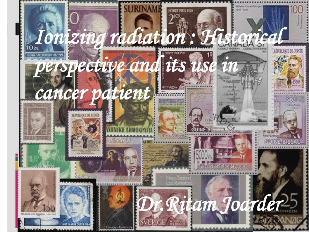 Ionizing radiation : Historical perspective and its use in cancer patient  Dr.Ritam Joarder