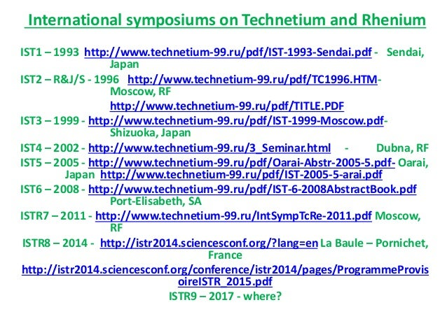 International symposiums on Technetium and Rhenium IST1 – 1993 http://www.technetium-99.ru/pdf/IST-1993-Sendai.pdf - Senda...