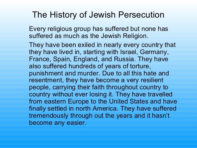 The History of Jewish Persecution Every religious group has suffered but none has suffered as much as the Jewish Religion....