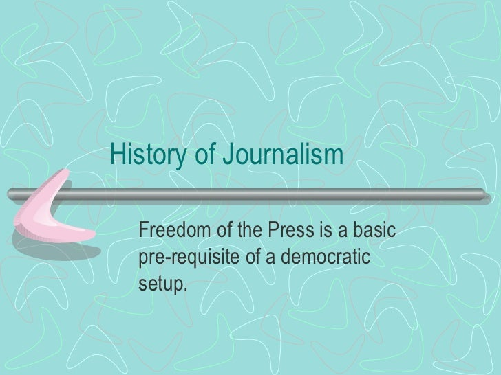 History of Journalism Freedom of the Press is a basic pre-requisite of a democratic setup.