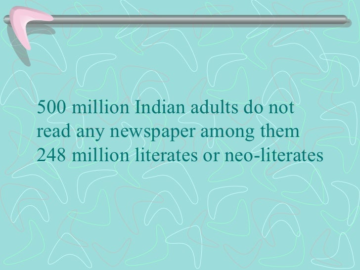 500 million Indian adults do not read any newspaper among them 248 million literates or neo-literates