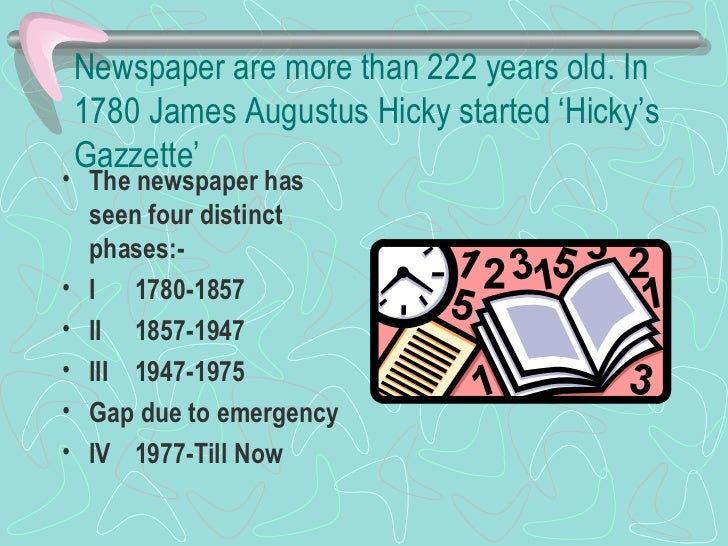 Newspaper are more than 222 years old. In 1780 James Augustus Hicky started 'Hicky's Gazzette'  <ul><li>The newspaper has...